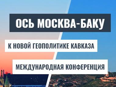 В Москве начинается конференция «Ось Москва-Баку: к новой геополитике Кавказа»